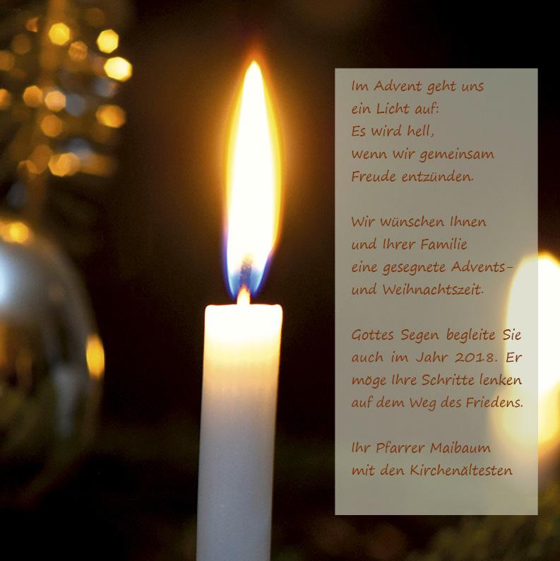 Im Advent geht uns ein Licht auf: Es wird hell, wenn wir gemeinsam Freude entzünden. Wir wünschen Ihnen und Ihrer Familie eine gesegnete Advents- und Weihnachtszeit. Gottes Segen begleite Sie auch im Jahr 2018. Er möge Ihre Schritte lenken auf dem Weg des Friedens. Ihr Pfarrer Maibaum mit den Kirchenältesten