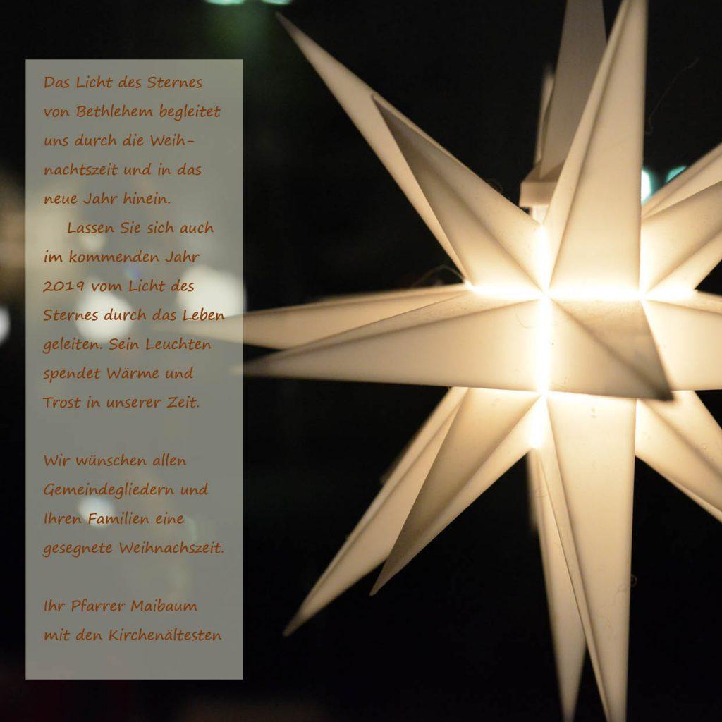 Das Licht des Sternes von Bethlehem begleitet uns durch die Weihnachtszeit und in das neue Jahr hinein.  Lassen Sie sich auch im kommenden Jahr 2019 vom Licht des Sternes durch das Leben geleiten. Sein Leuchten spendet Wärme und Trost in unserer Zeit.  Wir wünschen allen Gemeindegliedern und Ihren Familien eine gesegnete Weihnachszeit.  Ihr Pfarrer Maibaum  mit den Kirchenältesten